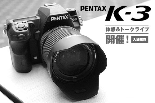 PENTAX「K-3」体感&トークライブ開催!