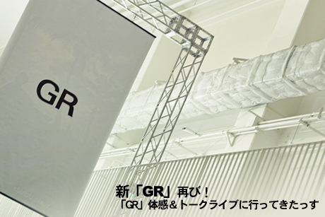 新「GR」再び! 「GR」体感&トークライブに行ってきたっす