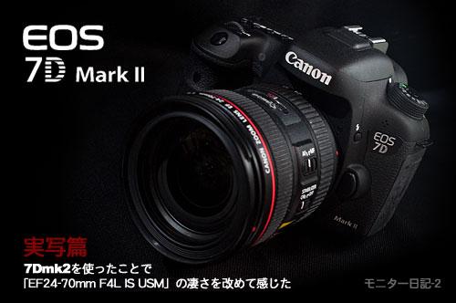 『EOS 7D Mark II実写篇』7Dmk2を使ったことで「EF24-70mm F4L IS USM」の凄さを改めて感じた(モニター日記-2)